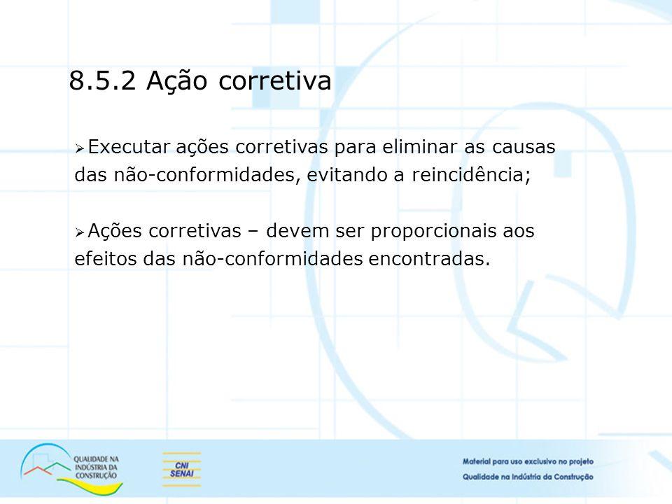 8.5.2 Ação corretiva Executar ações corretivas para eliminar as causas das não-conformidades, evitando a reincidência;