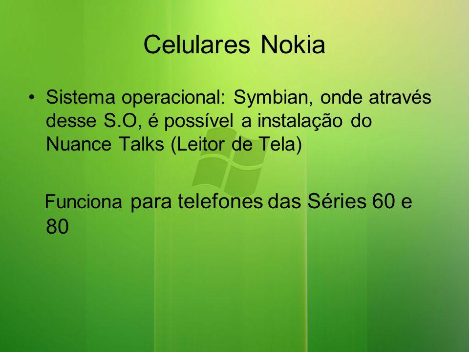 Celulares Nokia Sistema operacional: Symbian, onde através desse S.O, é possível a instalação do Nuance Talks (Leitor de Tela)