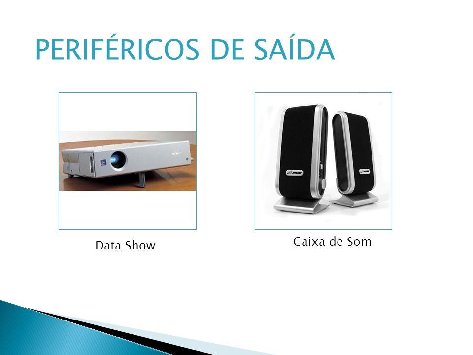 PERIFÉRICOS DE SAÍDA Caixa de Som Data Show