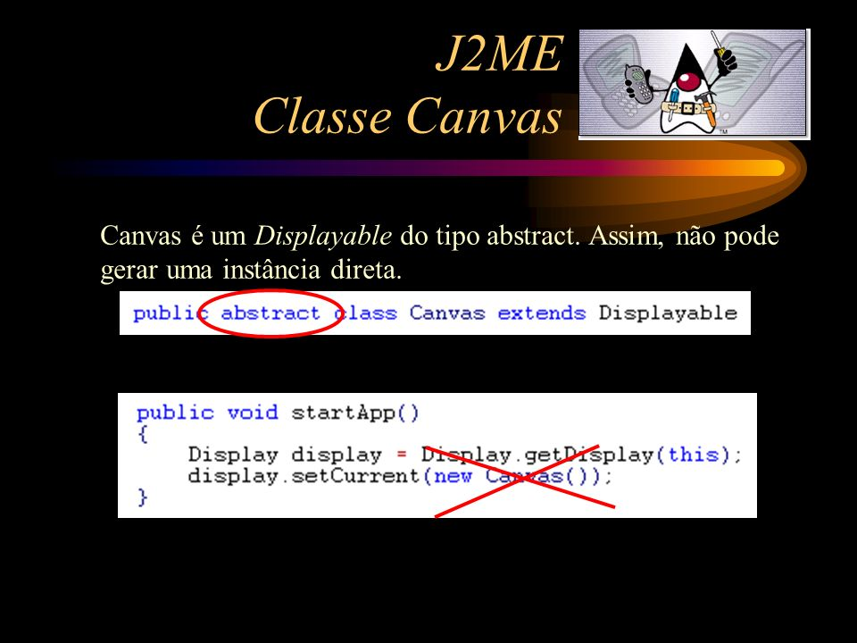 J2ME Classe Canvas Canvas é um Displayable do tipo abstract.