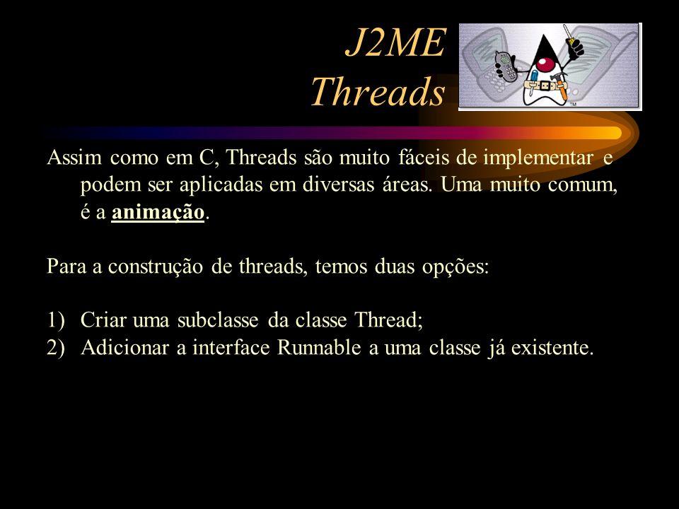 J2ME Threads Assim como em C, Threads são muito fáceis de implementar e podem ser aplicadas em diversas áreas. Uma muito comum, é a animação.