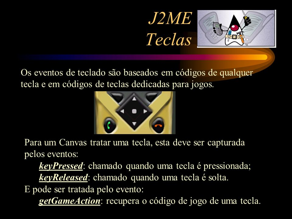 J2ME Teclas Os eventos de teclado são baseados em códigos de qualquer tecla e em códigos de teclas dedicadas para jogos.