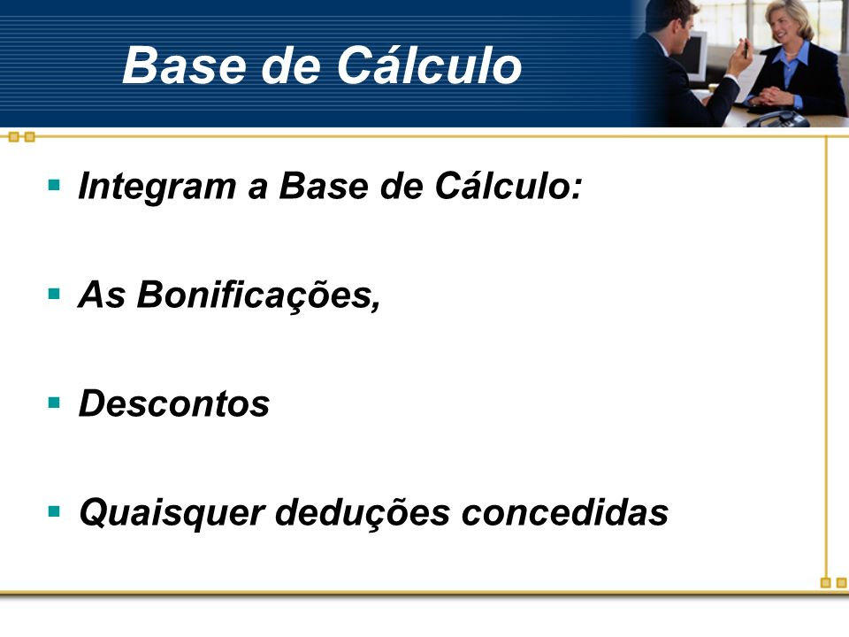 Base de Cálculo Integram a Base de Cálculo: As Bonificações, Descontos