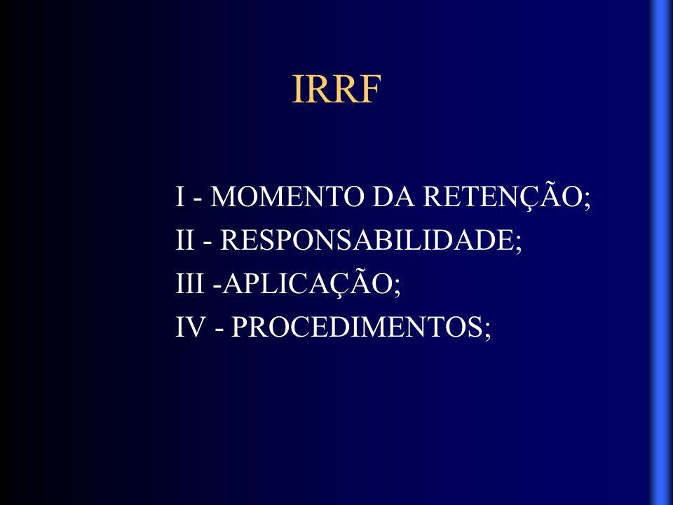 IRRF I - MOMENTO DA RETENÇÃO; II - RESPONSABILIDADE; III -APLICAÇÃO;