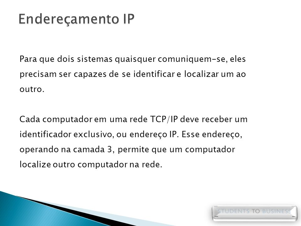 Endereçamento IP Para que dois sistemas quaisquer comuniquem-se, eles precisam ser capazes de se identificar e localizar um ao outro.