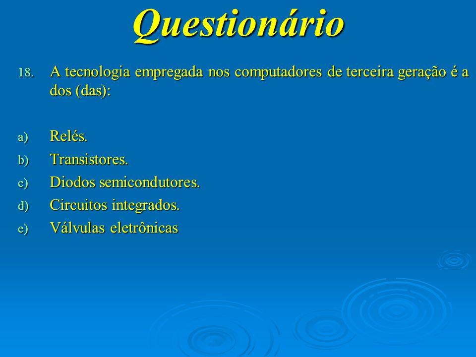 Questionário A tecnologia empregada nos computadores de terceira geração é a dos (das): Relés. Transistores.