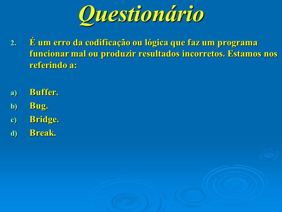 Questionário É um erro da codificação ou lógica que faz um programa funcionar mal ou produzir resultados incorretos. Estamos nos referindo a: