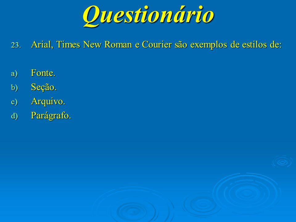 Questionário Arial, Times New Roman e Courier são exemplos de estilos de: Fonte. Seção. Arquivo.