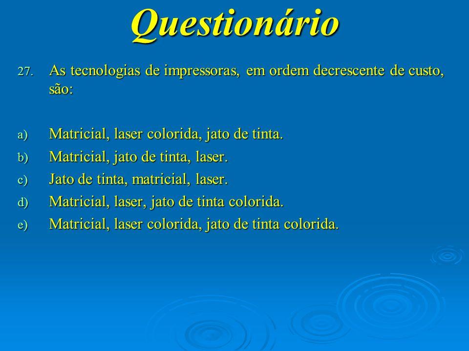 Questionário As tecnologias de impressoras, em ordem decrescente de custo, são: Matricial, laser colorida, jato de tinta.