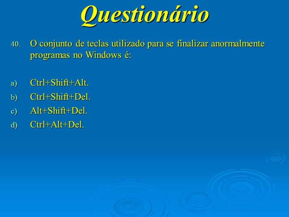 Questionário O conjunto de teclas utilizado para se finalizar anormalmente programas no Windows é: Ctrl+Shift+Alt.