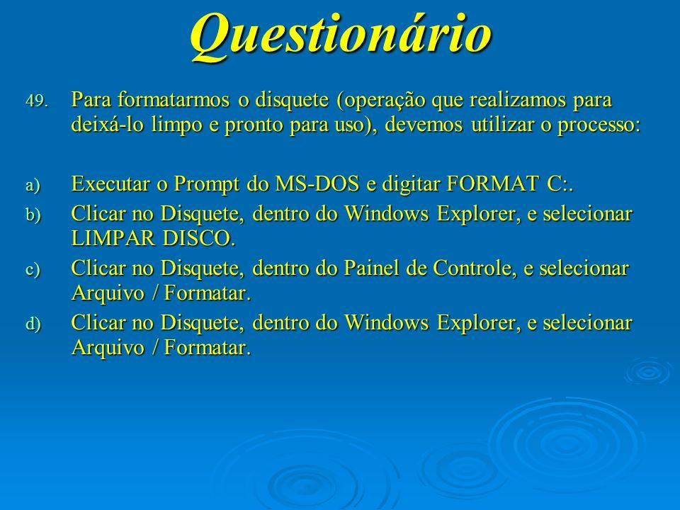 Questionário Para formatarmos o disquete (operação que realizamos para deixá-lo limpo e pronto para uso), devemos utilizar o processo: