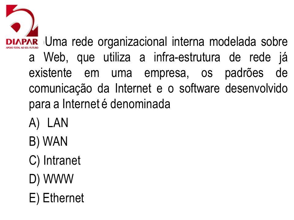 88)Uma rede organizacional interna modelada sobre a Web, que utiliza a infra-estrutura de rede já existente em uma empresa, os padrões de comunicação da Internet e o software desenvolvido para a Internet é denominada