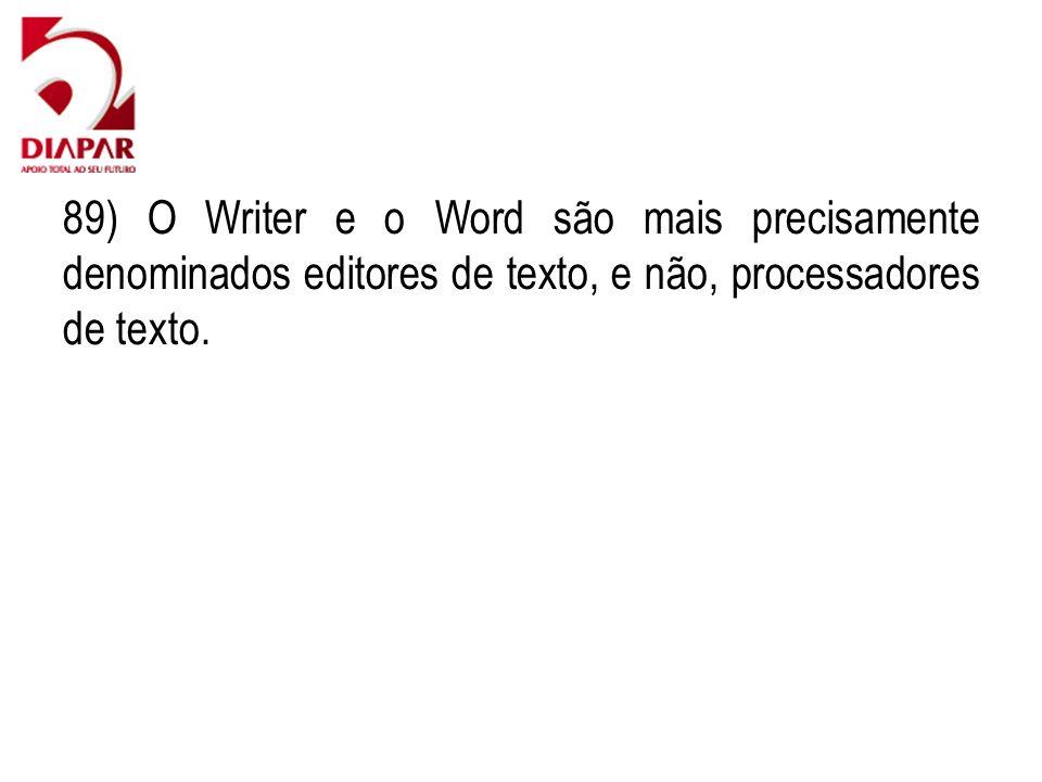 89) O Writer e o Word são mais precisamente denominados editores de texto, e não, processadores de texto.