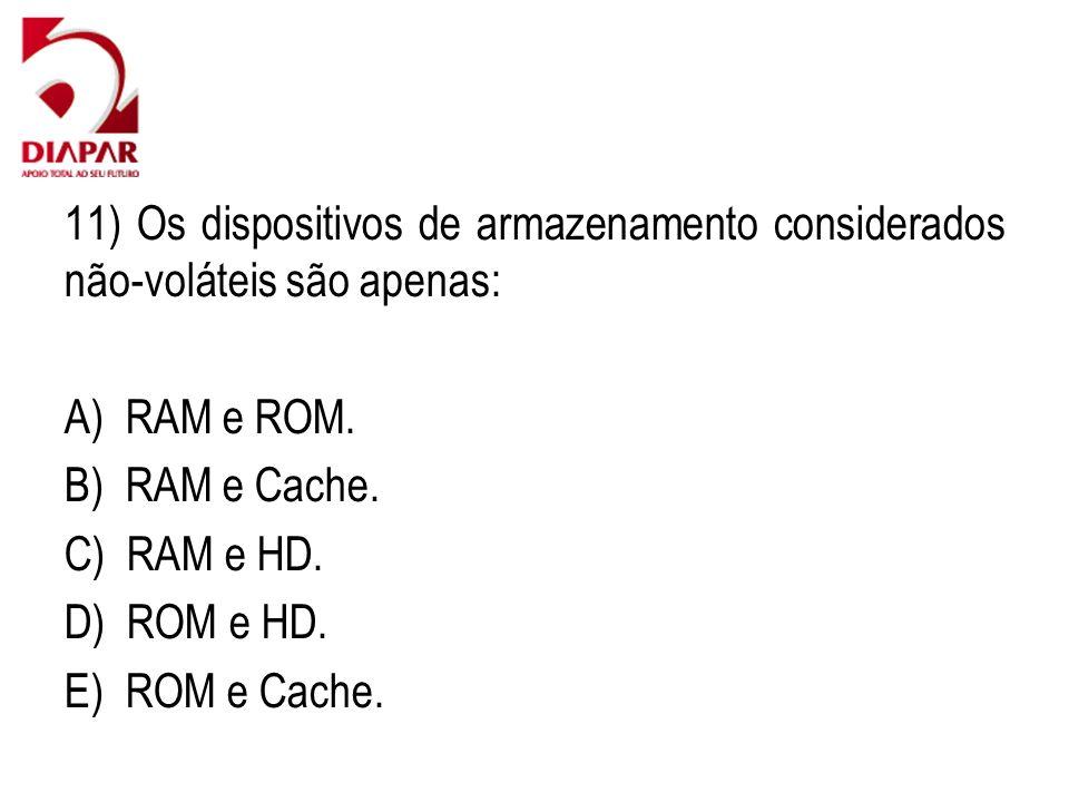 11) Os dispositivos de armazenamento considerados não-voláteis são apenas: