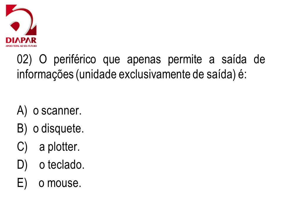 02) O periférico que apenas permite a saída de informações (unidade exclusivamente de saída) é: