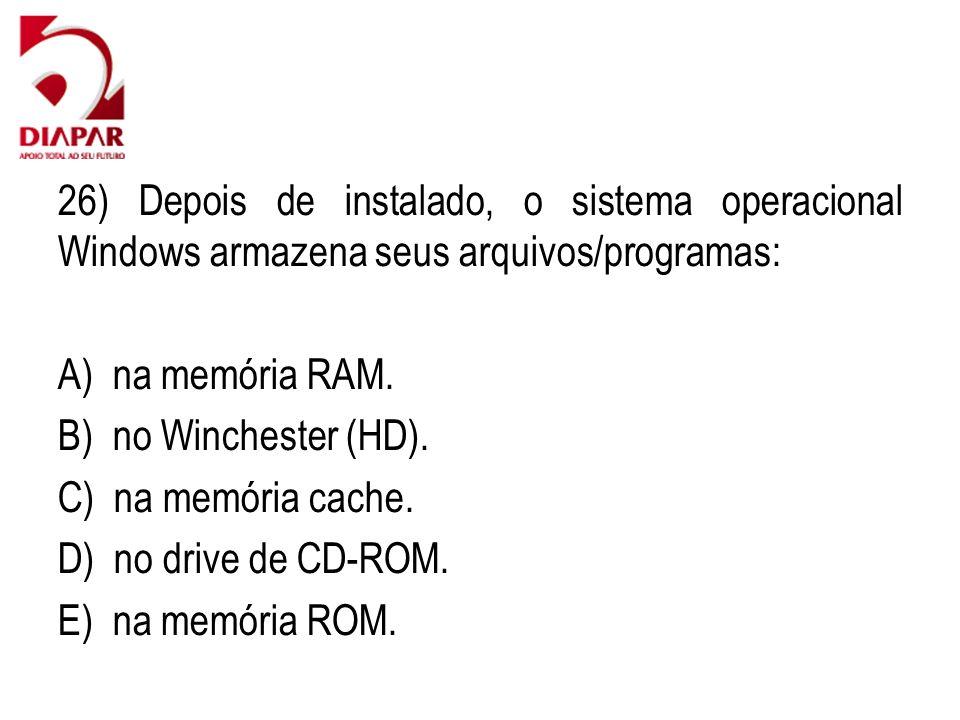 26) Depois de instalado, o sistema operacional Windows armazena seus arquivos/programas: