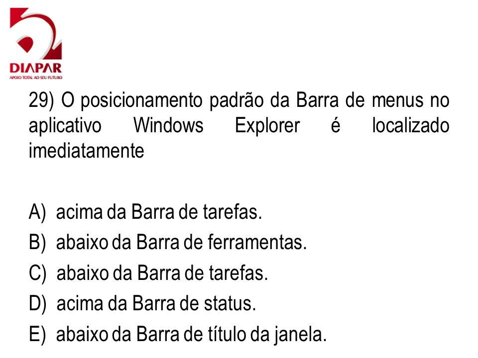 29) O posicionamento padrão da Barra de menus no aplicativo Windows Explorer é localizado imediatamente