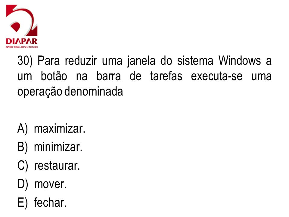 30) Para reduzir uma janela do sistema Windows a um botão na barra de tarefas executa-se uma operação denominada