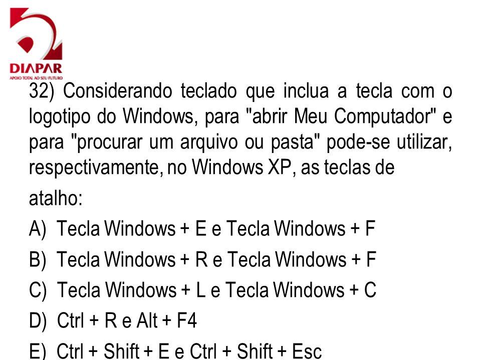 32) Considerando teclado que inclua a tecla com o logotipo do Windows, para abrir Meu Computador e para procurar um arquivo ou pasta pode-se utilizar, respectivamente, no Windows XP, as teclas de