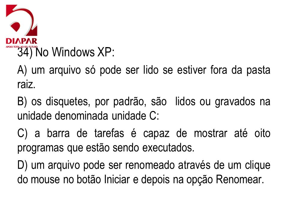 34) No Windows XP: A) um arquivo só pode ser lido se estiver fora da pasta raiz.