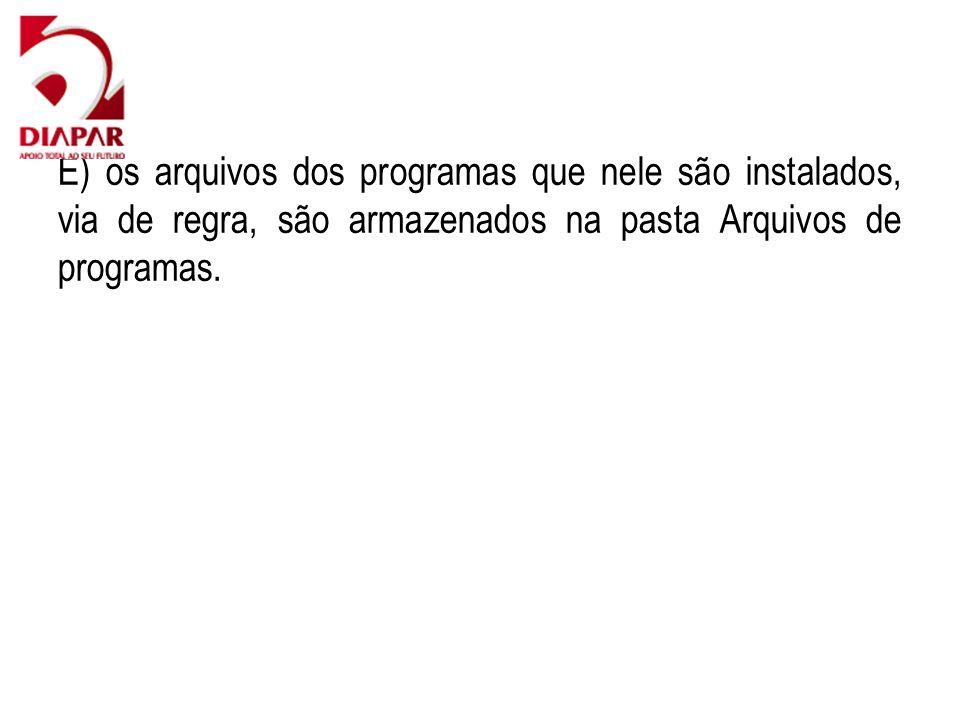 E) os arquivos dos programas que nele são instalados, via de regra, são armazenados na pasta Arquivos de programas.