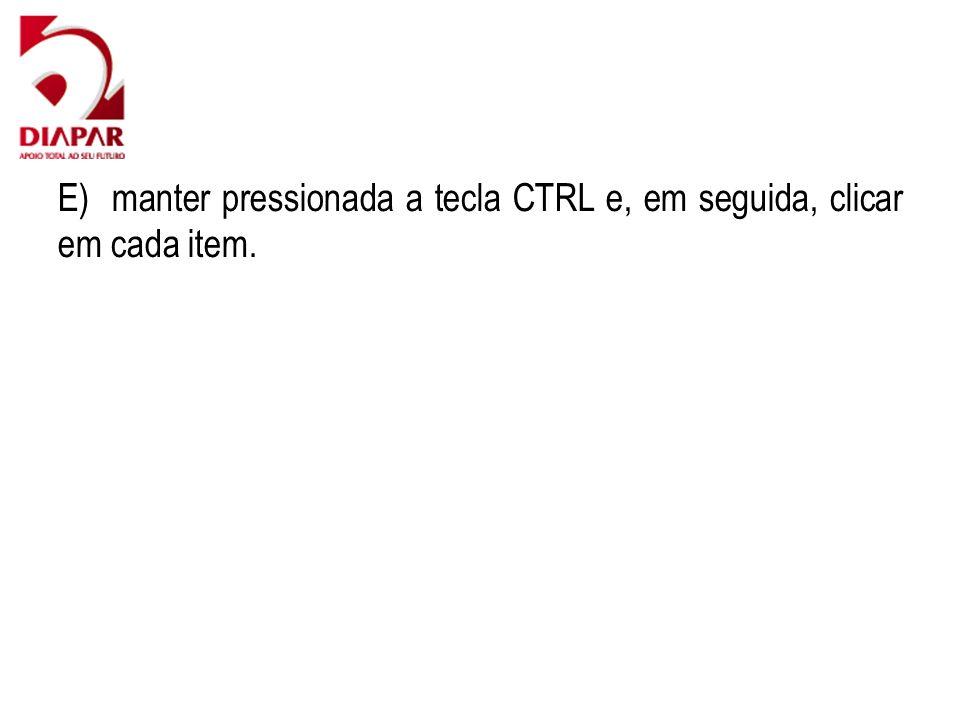 E) manter pressionada a tecla CTRL e, em seguida, clicar em cada item.