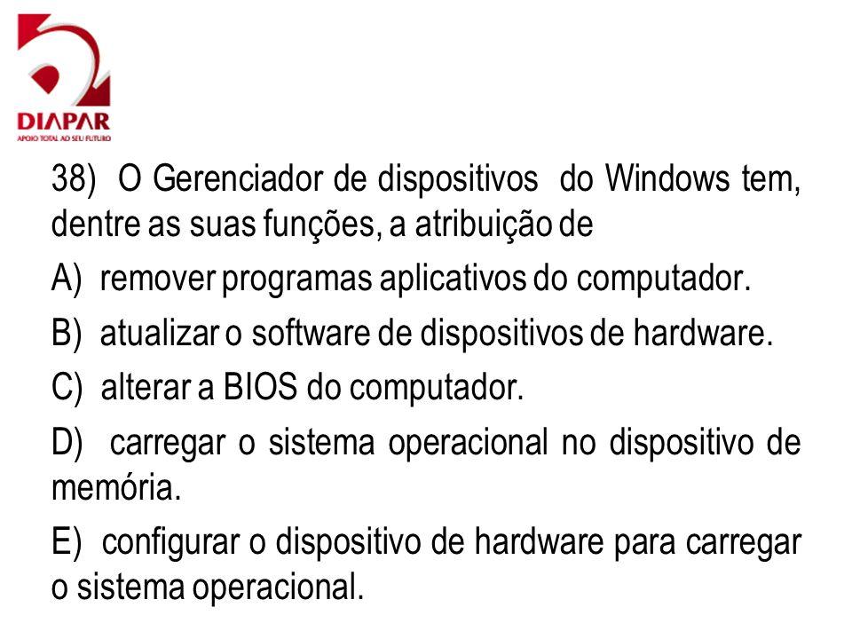 38) O Gerenciador de dispositivos do Windows tem, dentre as suas funções, a atribuição de
