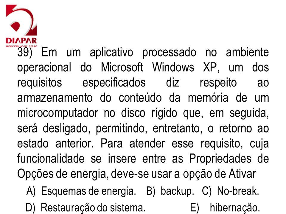39) Em um aplicativo processado no ambiente operacional do Microsoft Windows XP, um dos requisitos especificados diz respeito ao armazenamento do conteúdo da memória de um microcomputador no disco rígido que, em seguida, será desligado, permitindo, entretanto, o retorno ao estado anterior. Para atender esse requisito, cuja funcionalidade se insere entre as Propriedades de Opções de energia, deve-se usar a opção de Ativar