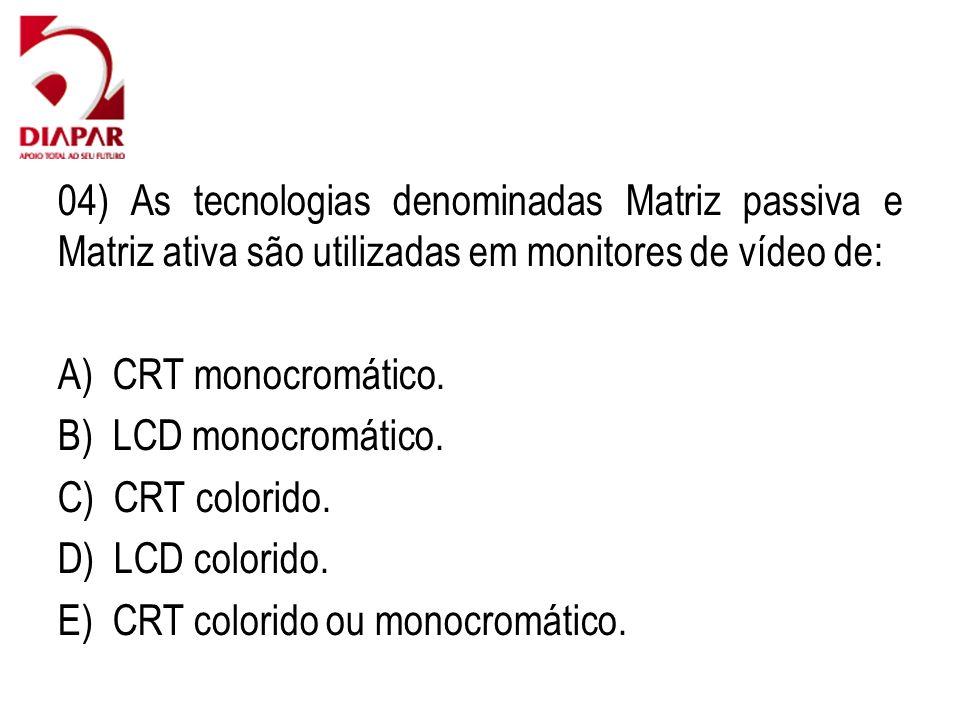 04) As tecnologias denominadas Matriz passiva e Matriz ativa são utilizadas em monitores de vídeo de: