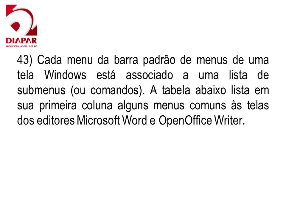 43) Cada menu da barra padrão de menus de uma tela Windows está associado a uma lista de submenus (ou comandos).