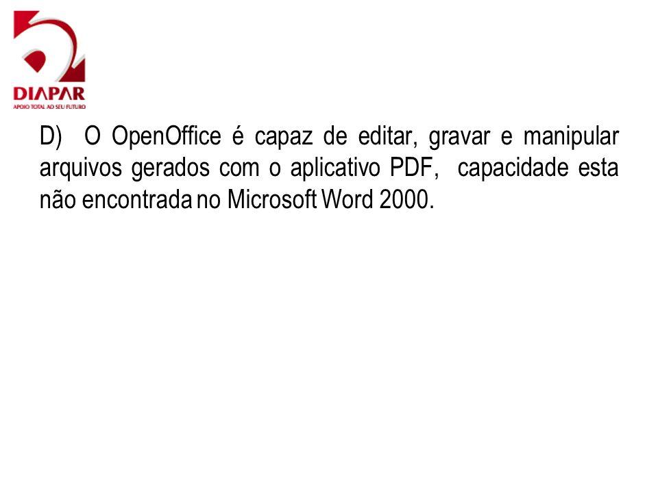 D) O OpenOffice é capaz de editar, gravar e manipular arquivos gerados com o aplicativo PDF, capacidade esta não encontrada no Microsoft Word 2000.