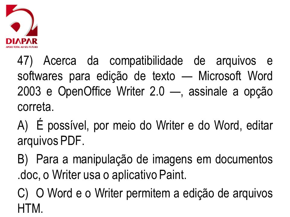 47) Acerca da compatibilidade de arquivos e softwares para edição de texto — Microsoft Word 2003 e OpenOffice Writer 2.0 —, assinale a opção correta.
