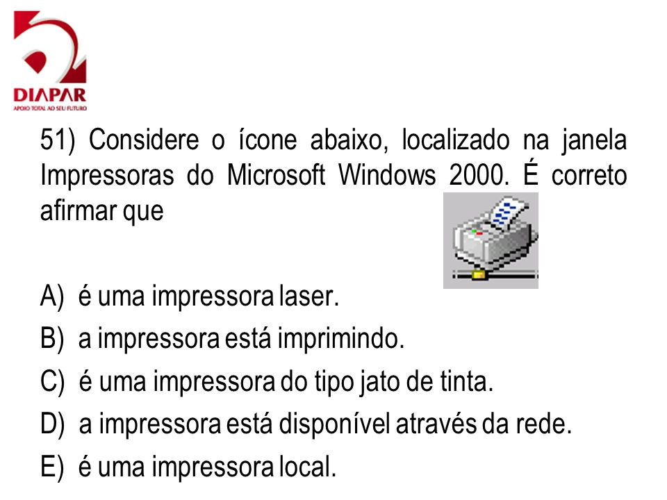 51) Considere o ícone abaixo, localizado na janela Impressoras do Microsoft Windows 2000. É correto afirmar que