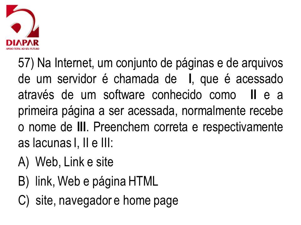 57) Na Internet, um conjunto de páginas e de arquivos de um servidor é chamada de I, que é acessado através de um software conhecido como II e a primeira página a ser acessada, normalmente recebe o nome de III. Preenchem correta e respectivamente as lacunas I, II e III: