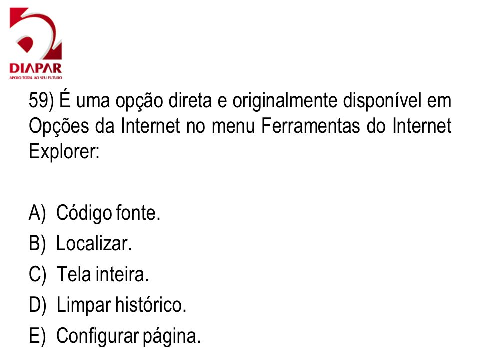 59) É uma opção direta e originalmente disponível em Opções da Internet no menu Ferramentas do Internet Explorer: