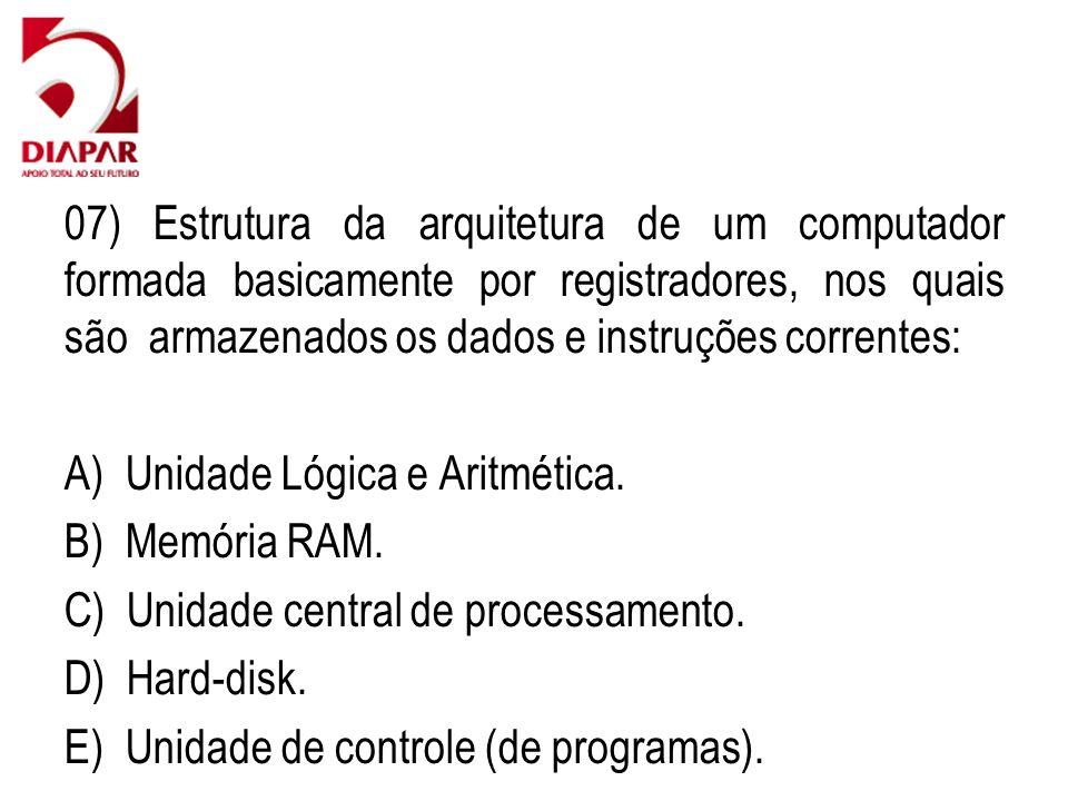 07) Estrutura da arquitetura de um computador formada basicamente por registradores, nos quais são armazenados os dados e instruções correntes: