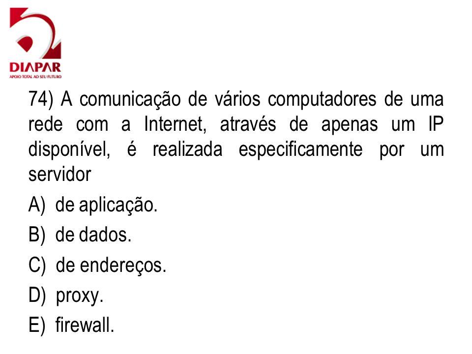 74) A comunicação de vários computadores de uma rede com a Internet, através de apenas um IP disponível, é realizada especificamente por um servidor