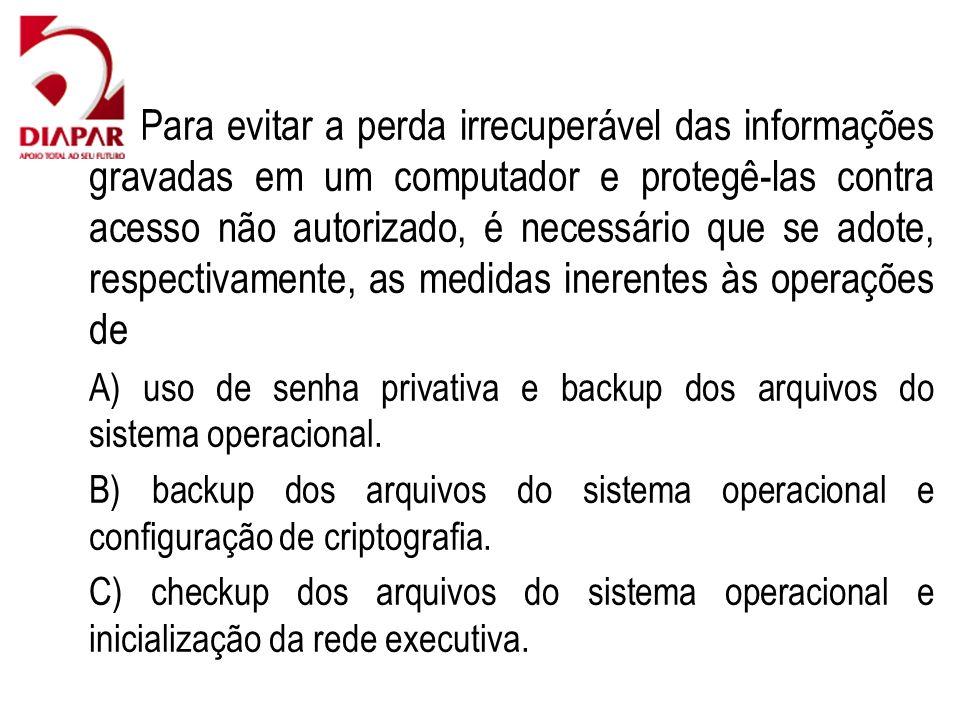 76)Para evitar a perda irrecuperável das informações gravadas em um computador e protegê-las contra acesso não autorizado, é necessário que se adote, respectivamente, as medidas inerentes às operações de