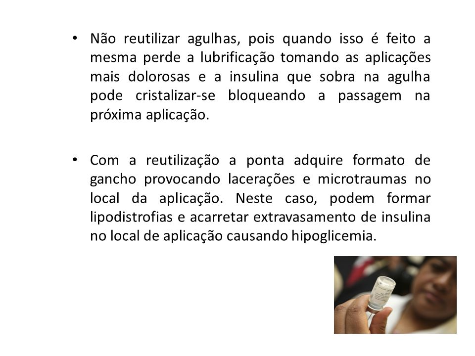 Não reutilizar agulhas, pois quando isso é feito a mesma perde a lubrificação tomando as aplicações mais dolorosas e a insulina que sobra na agulha pode cristalizar-se bloqueando a passagem na próxima aplicação.
