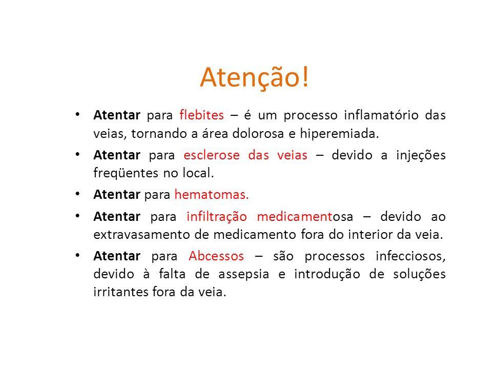 Atenção! Atentar para flebites – é um processo inflamatório das veias, tornando a área dolorosa e hiperemiada.