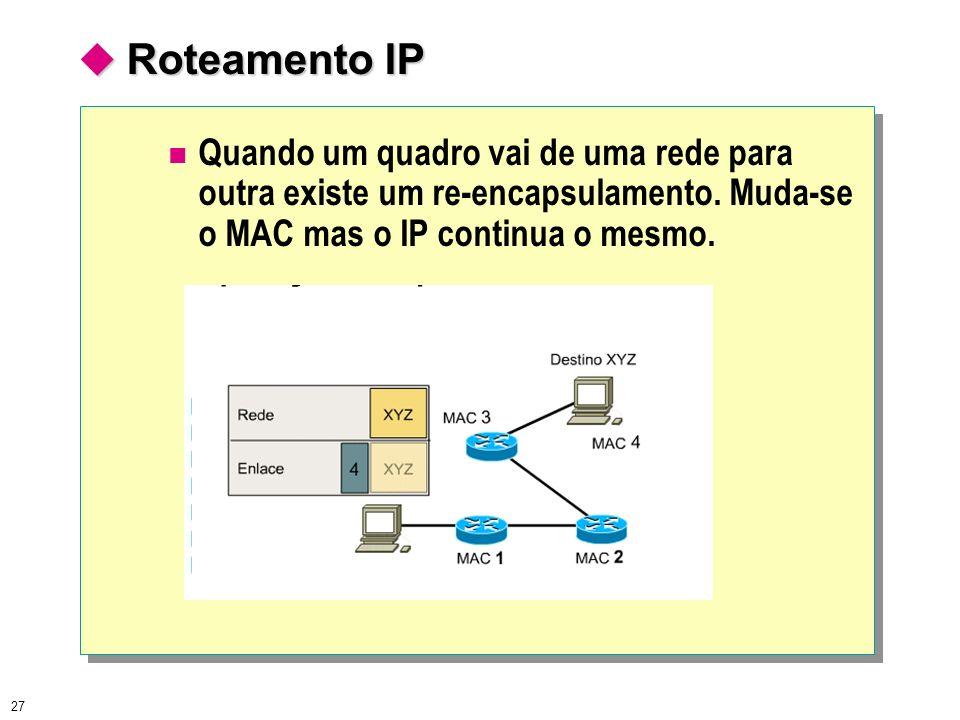  Roteamento IP Quando um quadro vai de uma rede para outra existe um re-encapsulamento. Muda-se o MAC mas o IP continua o mesmo.