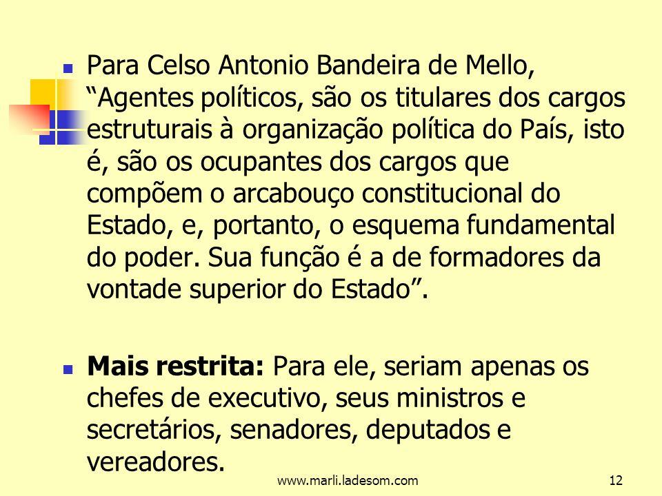 Para Celso Antonio Bandeira de Mello, Agentes políticos, são os titulares dos cargos estruturais à organização política do País, isto é, são os ocupantes dos cargos que compõem o arcabouço constitucional do Estado, e, portanto, o esquema fundamental do poder. Sua função é a de formadores da vontade superior do Estado .