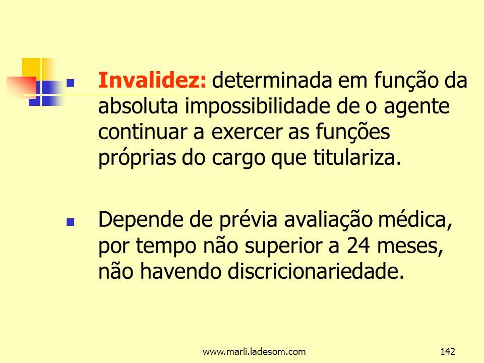 Invalidez: determinada em função da absoluta impossibilidade de o agente continuar a exercer as funções próprias do cargo que titulariza.