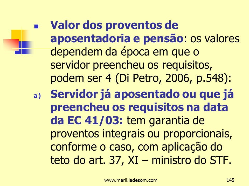Valor dos proventos de aposentadoria e pensão: os valores dependem da época em que o servidor preencheu os requisitos, podem ser 4 (Di Petro, 2006, p.548):