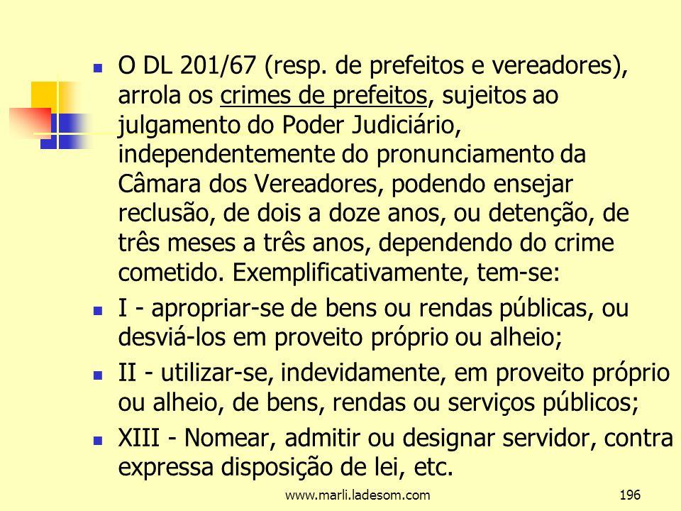 O DL 201/67 (resp. de prefeitos e vereadores), arrola os crimes de prefeitos, sujeitos ao julgamento do Poder Judiciário, independentemente do pronunciamento da Câmara dos Vereadores, podendo ensejar reclusão, de dois a doze anos, ou detenção, de três meses a três anos, dependendo do crime cometido. Exemplificativamente, tem-se: