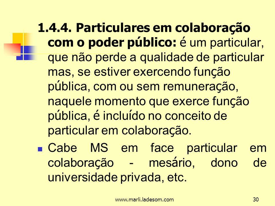 1.4.4. Particulares em colaboração com o poder público: é um particular, que não perde a qualidade de particular mas, se estiver exercendo função pública, com ou sem remuneração, naquele momento que exerce função pública, é incluído no conceito de particular em colaboração.