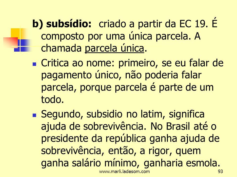 b) subsídio: criado a partir da EC 19. É composto por uma única parcela. A chamada parcela única.