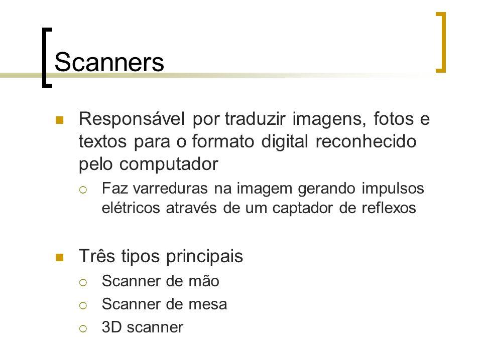 Scanners Responsável por traduzir imagens, fotos e textos para o formato digital reconhecido pelo computador.