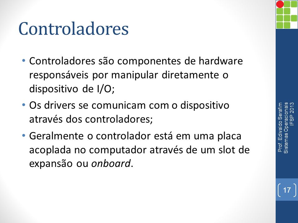 Controladores Controladores são componentes de hardware responsáveis por manipular diretamente o dispositivo de I/O;