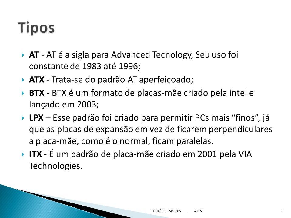 Tipos AT - AT é a sigla para Advanced Tecnology, Seu uso foi constante de 1983 até 1996; ATX - Trata-se do padrão AT aperfeiçoado;